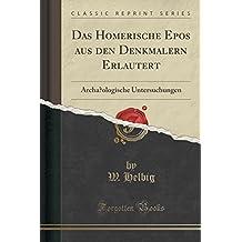 Das Homerische Epos aus den Denkmälern Erläutert: Archäologische Untersuchungen (Classic Reprint)