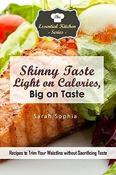 Skinny Taste - Light on Calories, Big on Taste: Recipes to Trim Your Waistline without Sacrificing Taste (The Essential Kitchen Series Book 132) by [Sophia, Sarah]