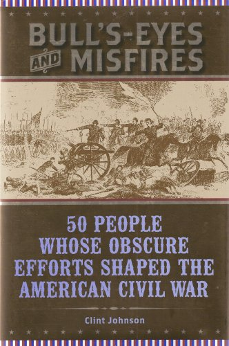 Bull's-Eyes and Misfires; 50 People Whose Obscure Efforts Shaped the American Civil War .... (ISBN: 10-0760786690, 13-9780760786697)