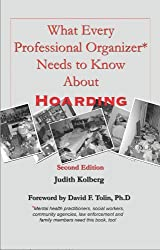 What Every Professional Organizer Needs to Know about Hoarding: Mental health practitioners, social workers, community agencies, law enforcement and family members need this book too!