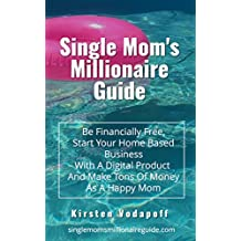 Single Mom's Millionaire Guide: Be Financially Free, Start Your Home Based Business With A Digital Product And Make Tons Of Money As A Happy Mom (English Edition)