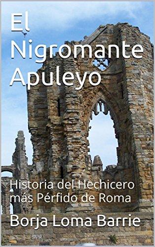El Nigromante Apuleyo: Historia del Hechicero más Pérfido de Roma por Borja Loma Barrie