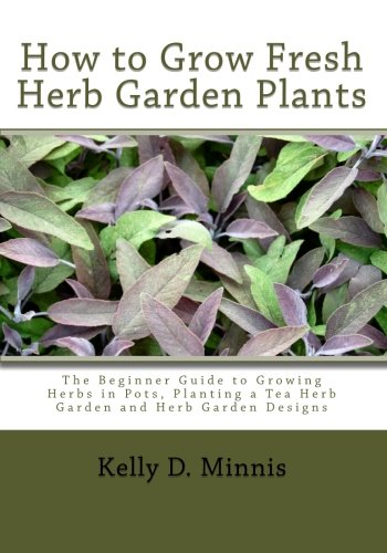 How to Grow Fresh Herb Garden Plants: The Beginner Guide to Growing Herbs in Pots, Planting a Tea Herb Garden and Herb Garden Designs