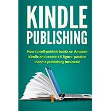Kindle Publishing: How to self-publish books on Amazon Kindle and create a 6 figure passive income publishing business!