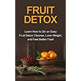 Fruit Detox: Learn how to do an easy fruit detox cleanse, lose weight, and feel better fast! (English Edition)