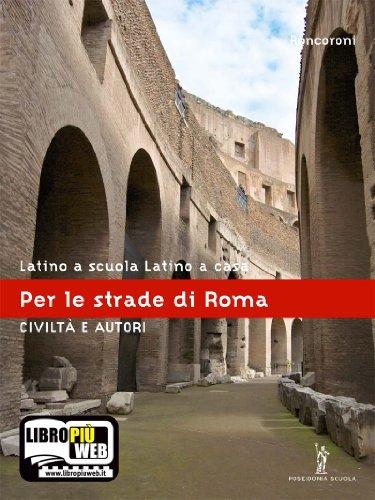 Latino a scuola, latino a casa. Civilt e autori. Per le strade di Roma. Per i Licei e gli Ist. Magistrali. Con espansione online