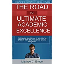 The Road to Ultimate Academic Excellence: The Secret Of Achieving Academic Excellence in Any Course Of Study From Any University Around The Globe (English Edition)