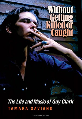 Without Getting Killed or Caught: The Life and Music of Guy Clark (John and Robin Dickson Series in Texas Music)