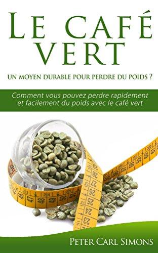 Le café vert  –  un moyen durable pour perdre du poids ?: Comment vous pouvez perdre rapidement et facilement du poids avec le café vert
