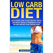 LOW CARB DIET: The Ultimate Guide To The Low Carb Diet - How To Lose Weight Quickly And Permanently Using The Low Carb Diet Starting Today (Low Carb Diet, ... Your Diet, Diets, Dieting) (English Edition)