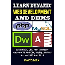 Learn Dynamic Web Development And DBMS: With HTML, CSS, PHP In Dreamweaver CS5 And CS6, MySQL And MS Access 2013 And 2016