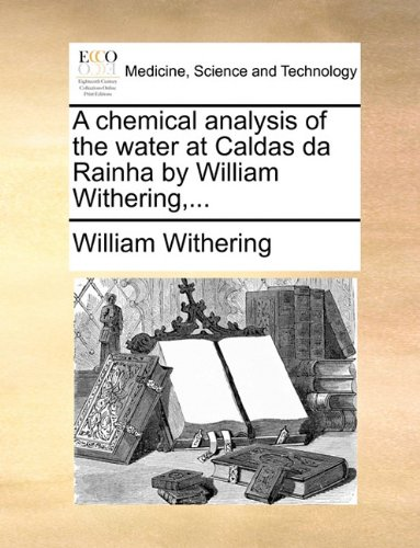A chemical analysis of the water at Caldas da Rainha by William Withering,...