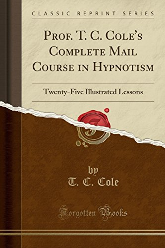 Prof. T. C. Cole\'s Complete Mail Course in Hypnotism: Twenty-Five Illustrated Lessons (Classic Reprint)