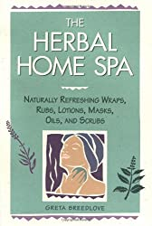 The Herbal Home Spa: Naturally Refreshing Wraps, Rubs, Lotions, Masks, Oils, and Scrubs