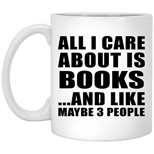 All I Care About Is Books And Like Maybe 3 People - 11 Oz Coffee Mug, Ceramic Cup, Best Gift for Birthday, Anniversary, Easter, Valentine's Mother's Father's Day