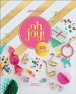 Oh Joy!: 60 Ways to Create & Give Joy (English Edition) di [Cho, Joy]