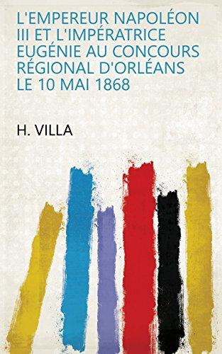 L'Empereur Napoléon III et l'impératrice Eugénie au concours régional d'Orléans le 10 mai 1868 (French Edition) - Imperatrice Eugenie