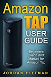 Amazon Tap User Guide: Beginners Guide and Manual for Amazon Tap (Amazon Tap Complete 2016 User Guide)