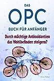 Das OPC Buch für Anfänger - durch mächtige Antioxidantien das Wohlbefinden steigern?: So wirkt OPC auf unser Immunsystem, unser Aussehen und unsere Gesundheit.