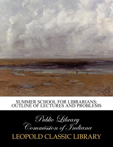 Summer school for librarians; outline of lectures and problems por Public Library Commission of Indiana .