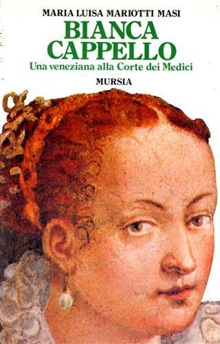 Bianca Cappello. Una veneziana alla corte dei Medici.