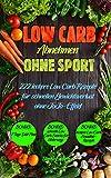 Low Carb: Abnehmen ohne Sport, 222 leckere Low Carb Rezepte für schnellen Gewichtsverlust ohne...