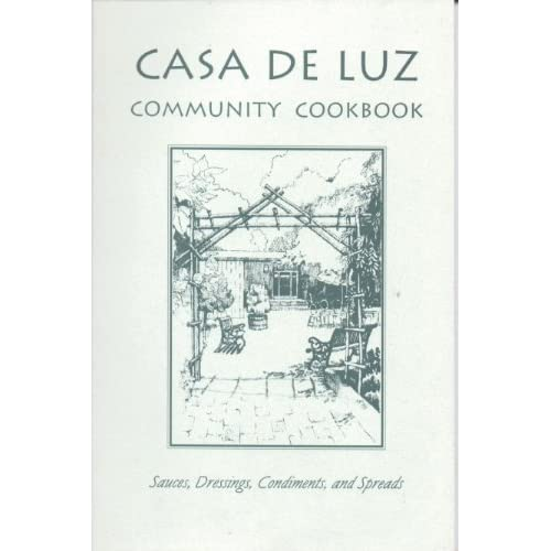Casa de Luz Community Cookbook: Sauces, Dressings, Condiments and Spreads