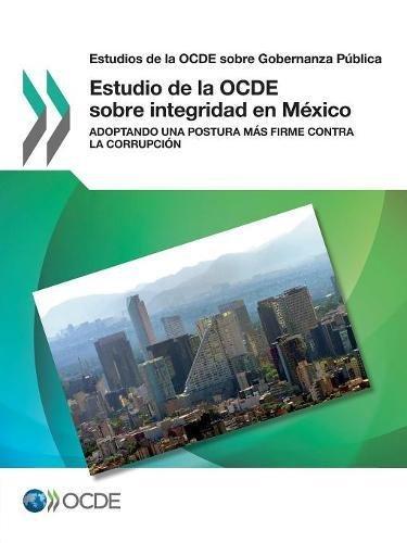 Estudios de la OCDE sobre Gobernanza Pública Estudio de la OCDE sobre integridad en México: Adoptando una postura más firme contra la corrupción