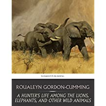 A Hunter's Life among the Lions, Elephants, and Other Wild Animals (English Edition)