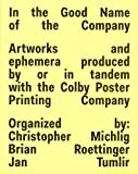 In The Good Name Of The Company: Artworkds and ephemera produced by or in tandem with the Colby Poster Printing Company - Christopher Michlig, Brian Roettinger, Jan Tumlir