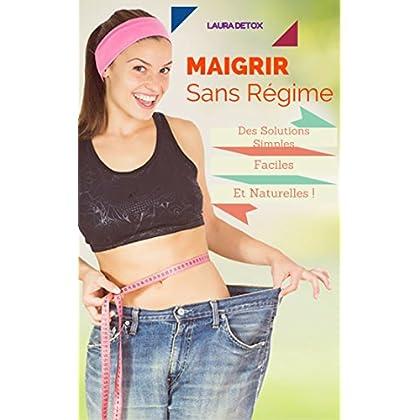 Maigrir Sans Régime: Des Solutions Simples,Faciles Et Naturelles ! Pour Un Plus Bel été .....