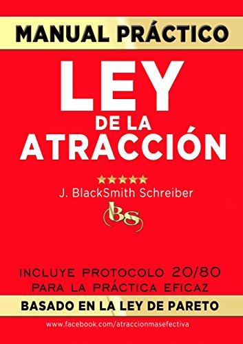 MANUAL PRÁCTICO de la LEY de la ATRACCIÓN (Desarrollo personal y autoayuda): Incluye protocolo 20/80 para la práctica eficaz BASADO EN LA LEY DE PARETO por J. Blacksmith Schreiber