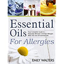 Essential Oils For Allergies: Your Complete Guide to Alleviating Common Allergies With The Use Of Essential Oils (English Edition)