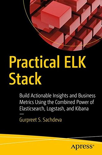 Practical ELK Stack: Build Actionable Insights and Business Metrics Using the Combined Power of Elasticsearch, Logstash, and Kibana