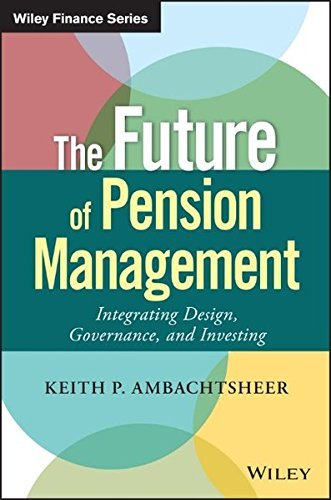 The Future of Pension Management: Integrating Design, Governance, and Investing (Wiley Finance) by Keith P. Ambachtsheer (2016-03-14)