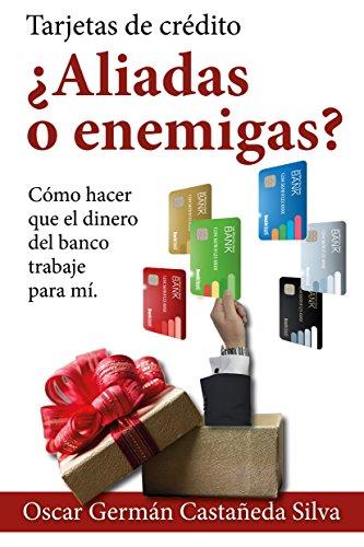 Tarjetas de Crédito ¿Aliadas o Enemigas?: Como Hacer que el dinero del Banco Trabaje para Usted por Oscar Germán Castañeda Silva