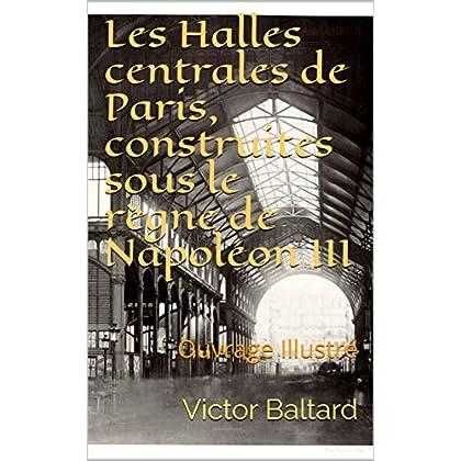 Les Halles centrales de Paris, construites sous le règne de Napoléon III: Ouvrage Illustré