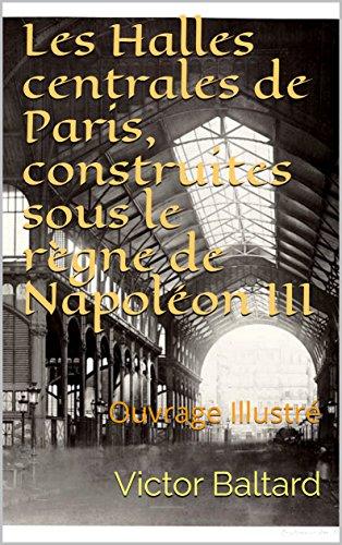 Les Halles centrales de Paris, construites sous le règne de Napoléon III: Ouvrage Illustré par Victor Baltard