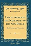 Life of Audubon, the Naturalist of the New World: His Adventures and Discoveries (Classic Reprint)