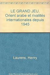 Le Grand Jeu. Orient arabe et rivalités internationales depuis 1945