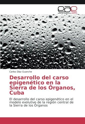 Desarrollo del carso epigenético en la Sierra de los Órganos, Cuba: El desarrollo del carso epigenético en el modelo evolutivo de la región central de la Sierra de los Órganos por Carlos Díaz Guanche