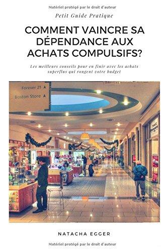 Petit Guide Pratique - COMMENT VAINCRE SA DEPENDANCE AUX ACHATS COMPULSIFS?: Les meilleurs conseils pour en finir avec les achats superflus qui rongent votre budget