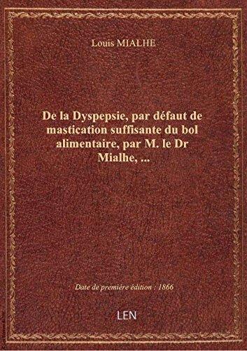 De la Dyspepsie, par dfaut de mastication suffisante du bol alimentaire, par M. le Dr Mialhe,...