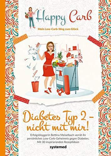 Happy Carb: Diabetes Typ 2 - nicht mit mir!: Erfolgsbloggerin Bettina Meiselbach verrät ihr persönliches Low-Carb-Geheimnis gegen Diabetes. Mit 30 inspirierenden Rezeptideen