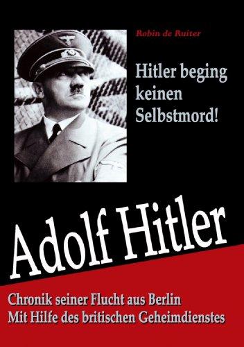 Hitler starb nicht in Berlin: Chronik seiner Flucht aus Berlin - Mit Hilfe des britischen Geheimdienstes