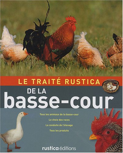 Le traité Rustica de la basse-cour : Tous les animaux de la basse-cour, le choix des races, la conduite de l'élevage, tous les produits