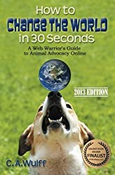 How to Change the World in 30 Seconds: A Web Warrior's Guide to Animal Advocacy Online by C A Wulff (2013-02-03)