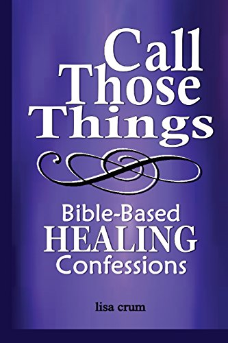 Call Those Things, Bible-Based Healing Confessions