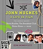John Hughes: A Life in Film: The Genius Behind Ferris Bueller, the Breakfast Club, Home Alone, and More