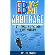 eBay: eBay Arbitrage: Earn Risk Free Money Without Investment, eBay Selling Business, Dropshipping Income, eBay Buying, Selling on eBay: eBay: 5 Steps ... Buying, Selling on eBay) (English Edition)